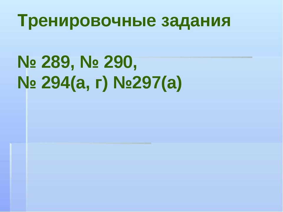 Тренировочные задания № 289, № 290, № 294(а, г) №297(а)