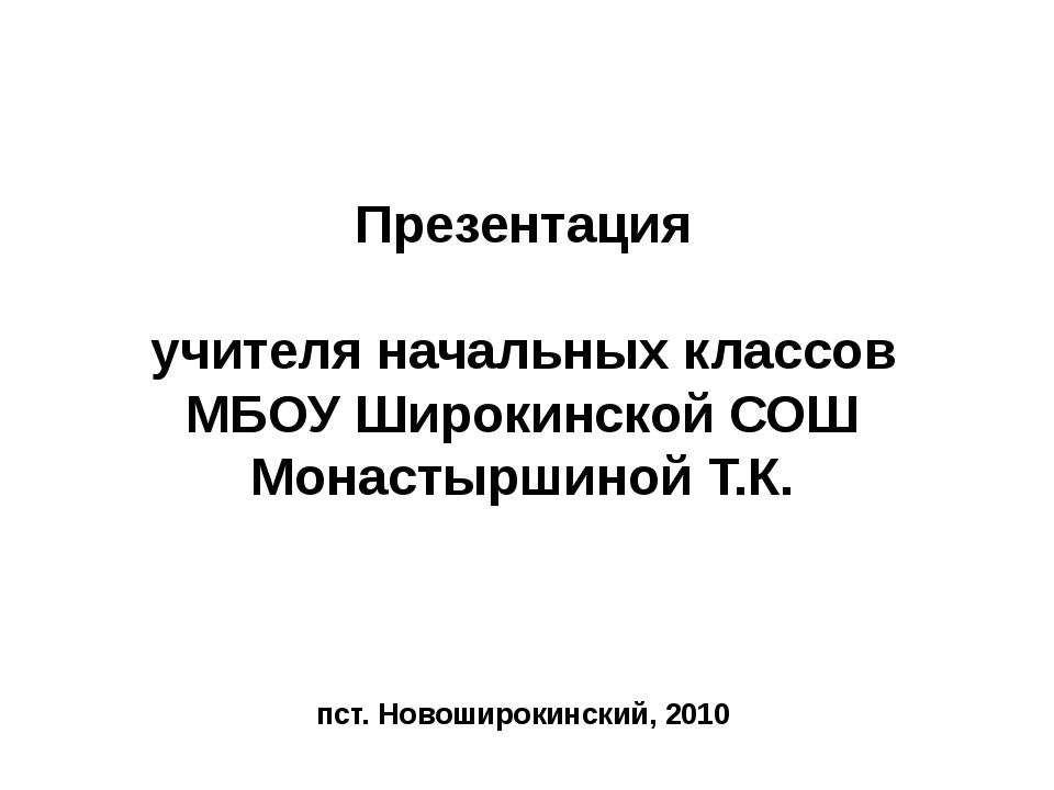 Презентация учителя начальных классов МБОУ Широкинской СОШ Монастыршиной Т.К...