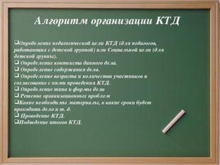 Алгоритм организации КТД Определение педагогической цели КТД (для педагогов,