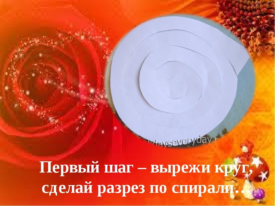 Первый шаг – вырежи круг, сделай разрез по спирали…
