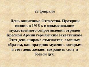 23 февpаля День защитника Отечества. Праздник возник в 1918 г. в ознаменовани