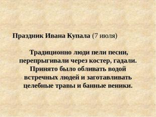 Праздник Ивана Купала (7 июля) Традиционно люди пели песни, перепрыгивали чер