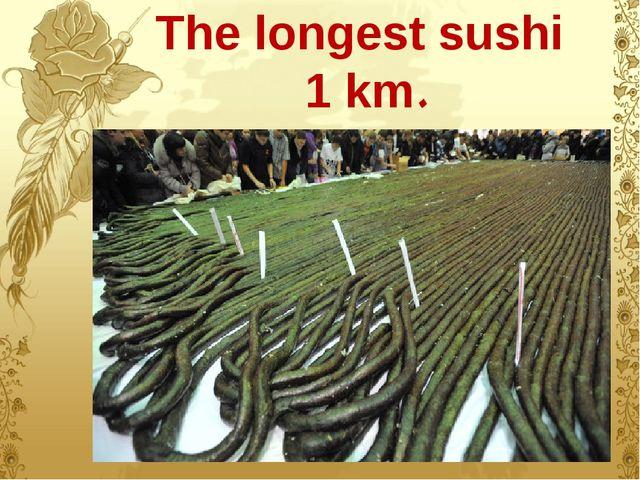 The longest sushi 1 km.