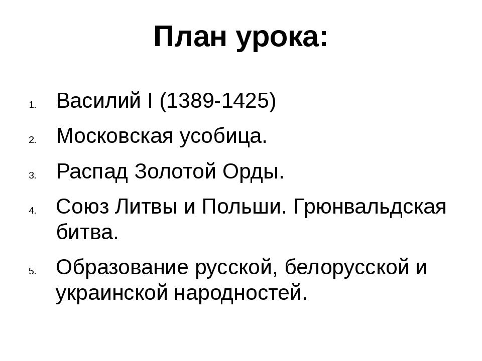 План урока: Василий I (1389-1425) Московская усобица. Распад Золотой Орды. Со...
