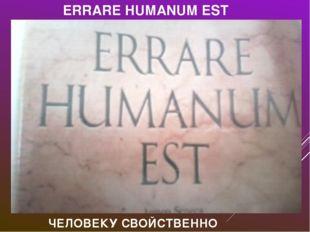 ERRARE HUMANUM EST ЧЕЛОВЕКУ СВОЙСТВЕННО ОШИБАТЬСЯ