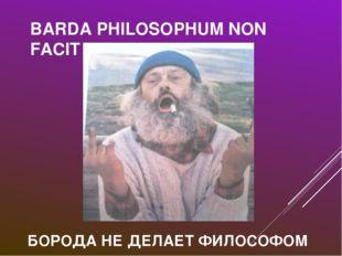 BARDA PHILOSOPHUM NON FACIT БОРОДА НЕ ДЕЛАЕТ ФИЛОСОФОМ