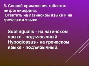 5. Способ применения таблеток нитроглицерина. Ответить на латинском языке и н