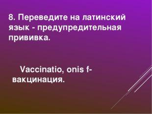 8. Переведите на латинский язык - предупредительная прививка. Vaccinatio, on