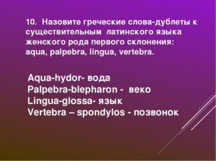 10. Назовите греческие слова-дублеты к существительным латинского языка женск