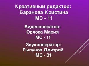 Креативный редактор: Баранова Кристина МС - 11 Видеооператор: Орлова Мария МС