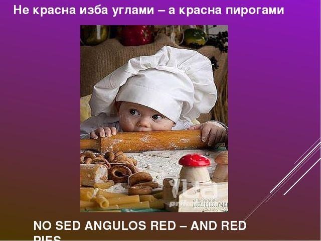 Не красна изба углами – а красна пирогами NO SED ANGULOS RED – AND RED PIES