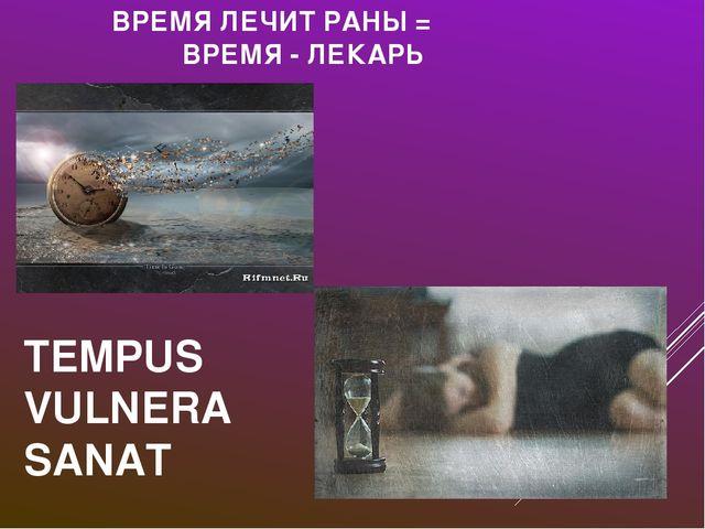 ВРЕМЯ ЛЕЧИТ РАНЫ = ВРЕМЯ - ЛЕКАРЬ TEMPUS VULNERA SANAT