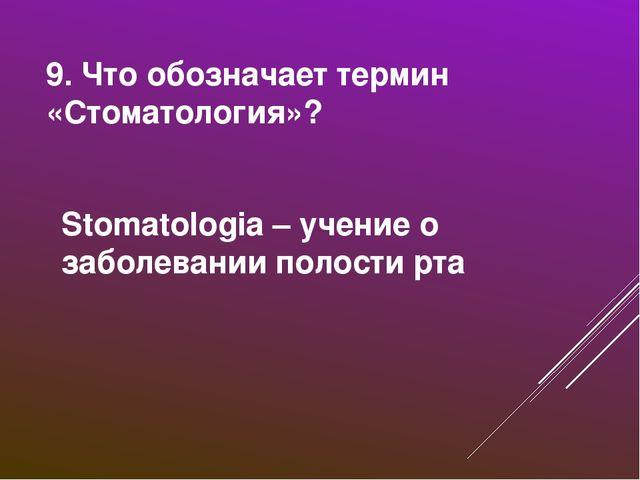 9. Что обозначает термин «Стоматология»? Stomatologia – учение о заболевании...