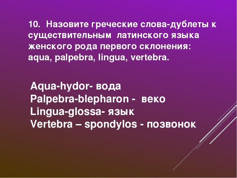 10. Назовите греческие слова-дублеты к существительным латинского языка женск...