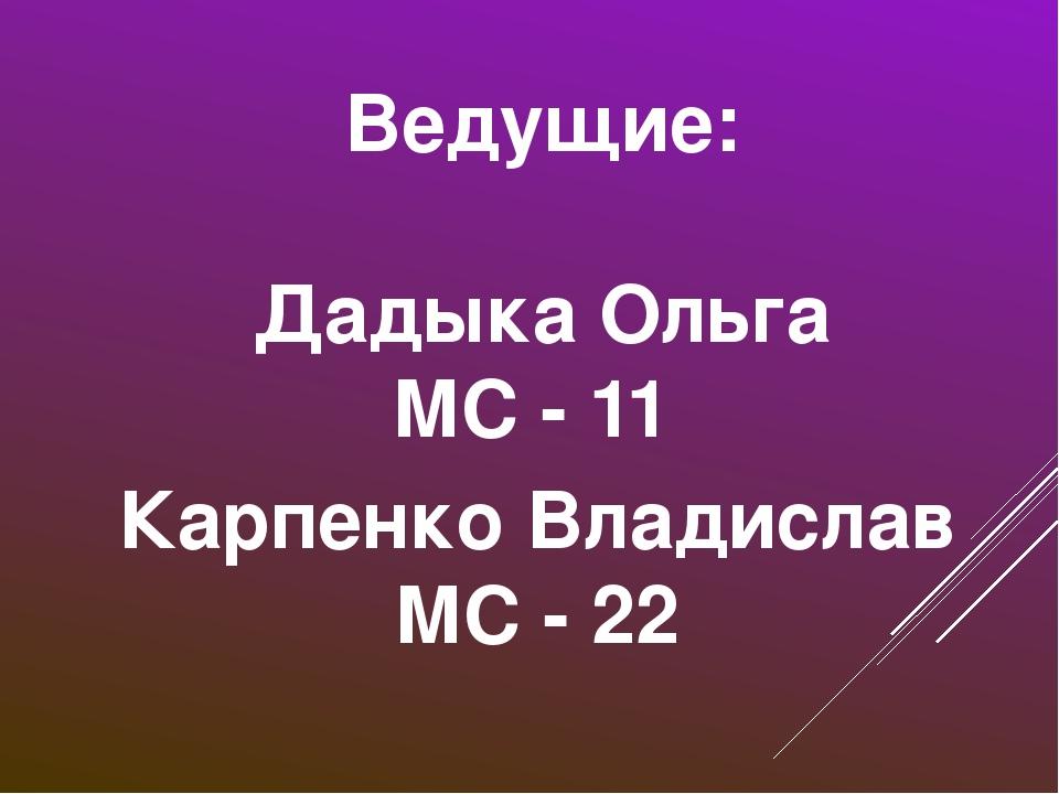 Ведущие: Дадыка Ольга МС - 11 Карпенко Владислав МС - 22