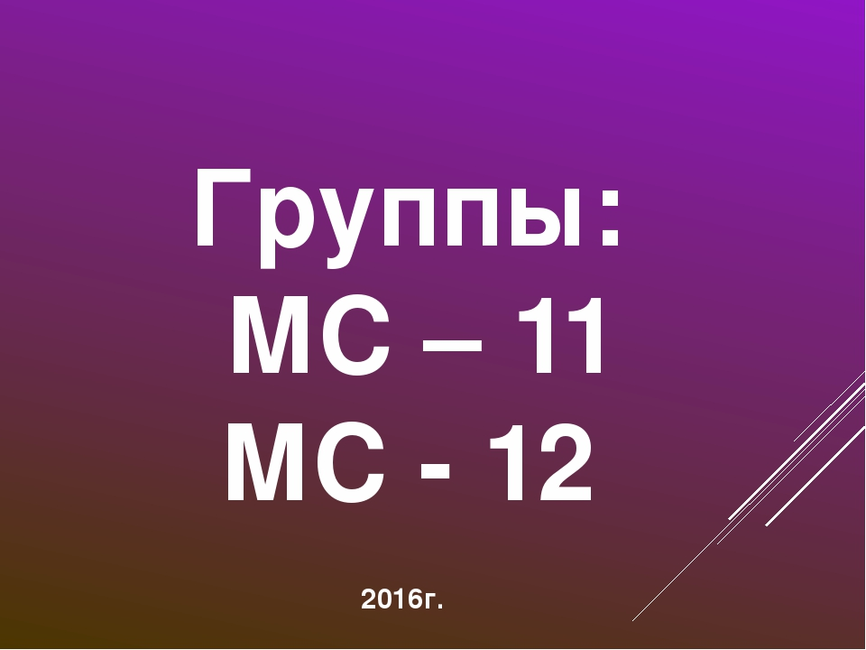 Группы: МС – 11 МС - 12 2016г.