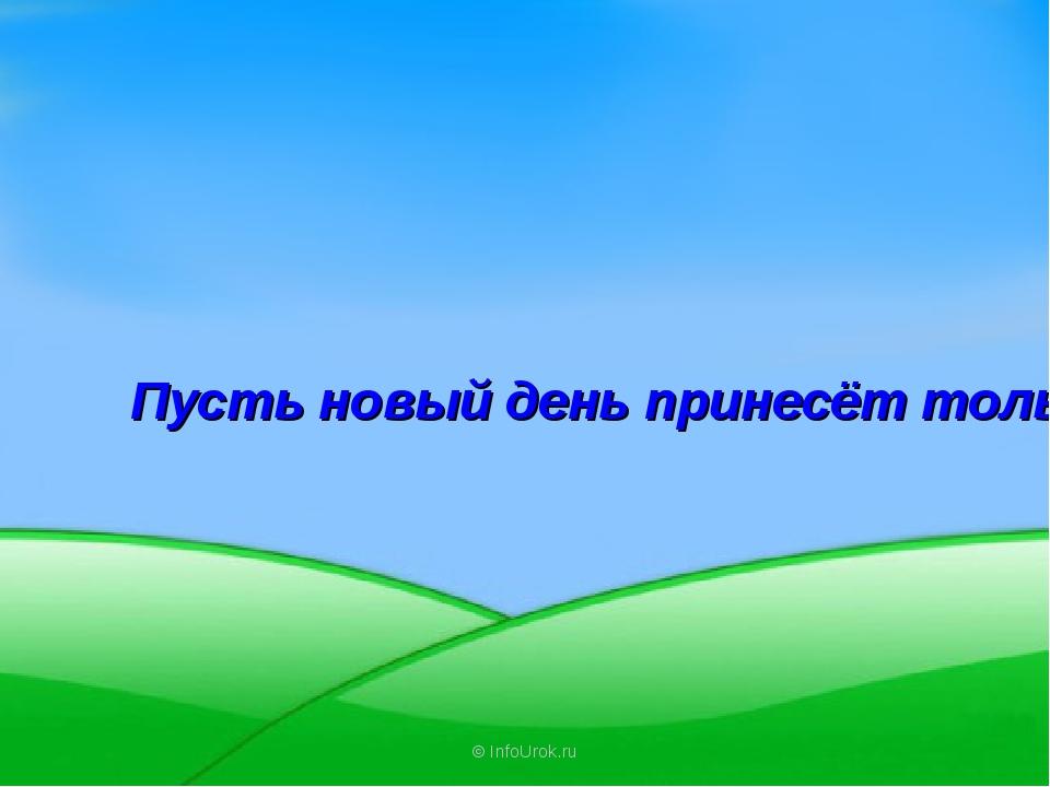 © InfoUrok.ru Пусть новый день принесёт только хорошее.