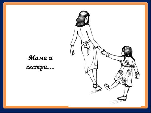 Мама и сестра…