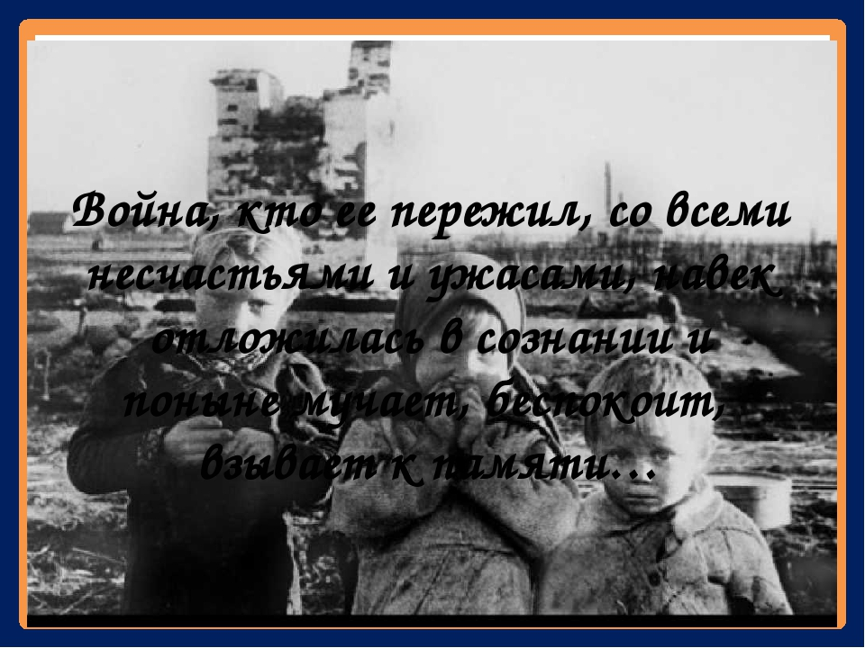 Война, кто ее пережил, со всеми несчастьями и ужасами, навек отложилась в со...