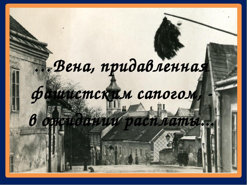 …Вена, придавленная фашистским сапогом, - в ожидании расплаты...