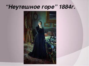 """""""Неутешное горе"""" 1884г."""