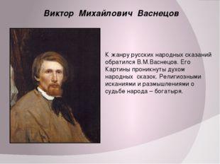 Виктор Михайлович Васнецов К жанру русских народных сказаний обратился В.М.В