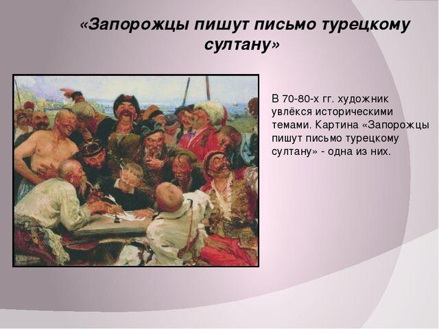 «Запорожцы пишут письмо турецкому султану» В 70-80-х гг. художник увлёкся ис...