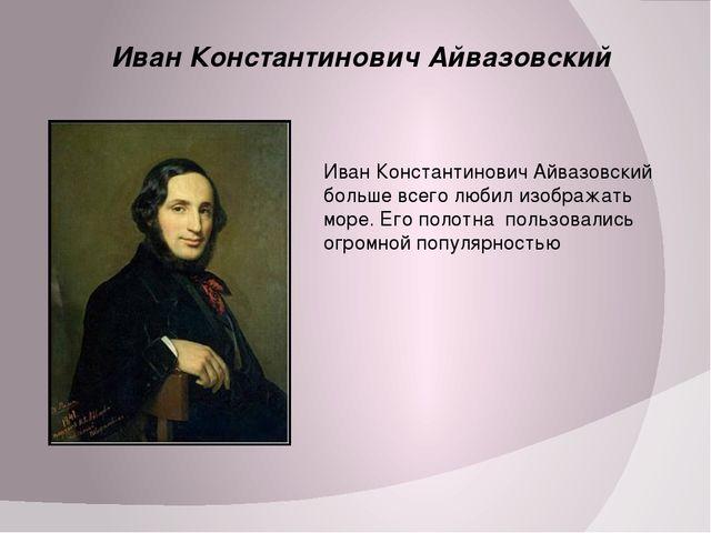 Иван Константинович Айвазовский Иван Константинович Айвазовский больше всего...