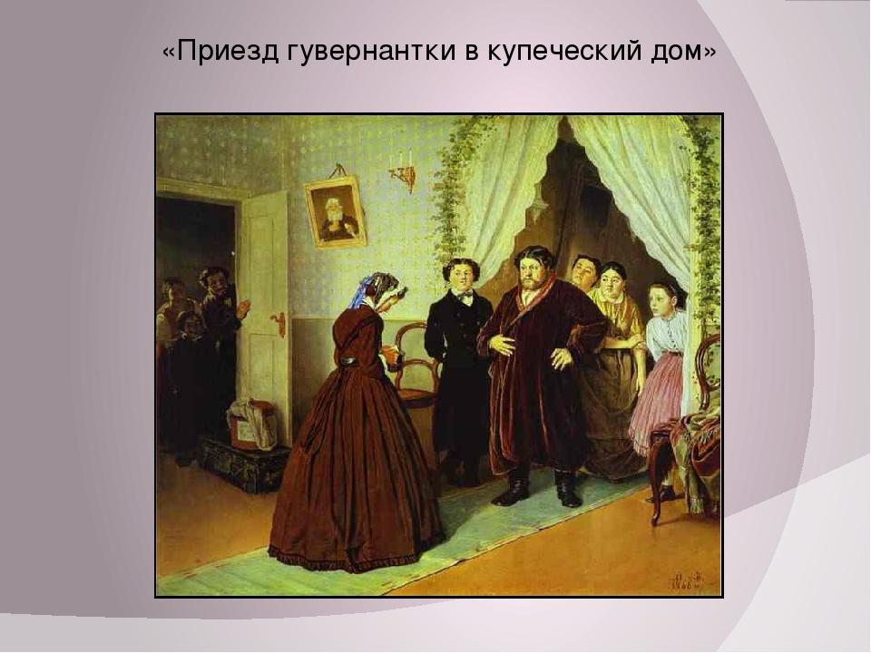 «Приезд гувернантки в купеческий дом»
