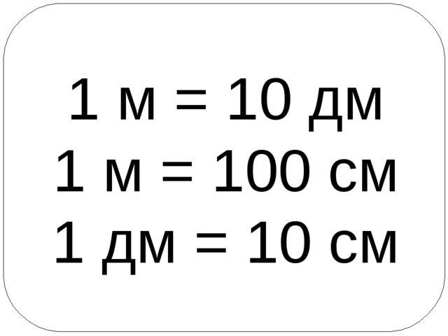 1 м = 10 дм 1 м = 100 см 1 дм = 10 см