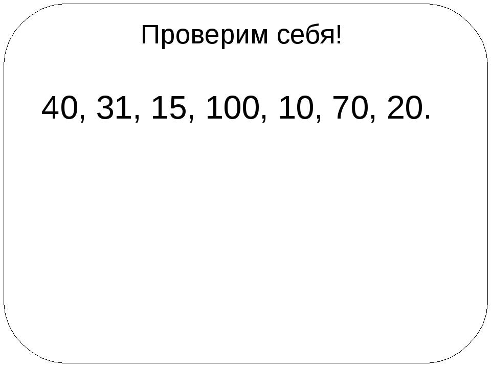 Проверим себя! 40, 31, 15, 100, 10, 70, 20.
