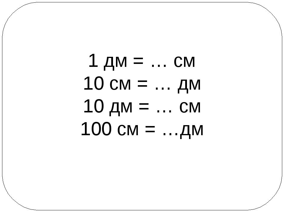 1 дм = … см 10 см = … дм 10 дм = … см 100 см = …дм