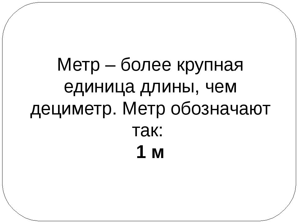 Метр – более крупная единица длины, чем дециметр. Метр обозначают так: 1 м