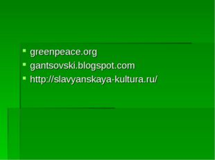 greenpeace.org gantsovski.blogspot.com http://slavyanskaya-kultura.ru/