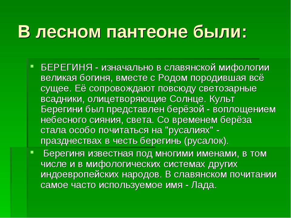 В лесном пантеоне были: БЕРЕГИНЯ - изначально в славянской мифологии великая...