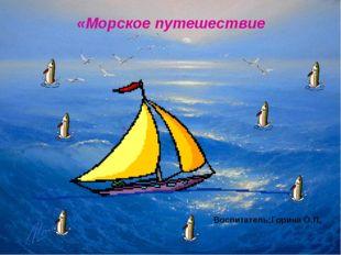 Воспитатель: Горина О.П. «Морское путешествие» » «Морское путешествие Воспита