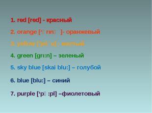 1. red [red] - красный 2. orange ['Ɔrιnʤ]- оранжевый 3. yellow ['jelәu] - жел