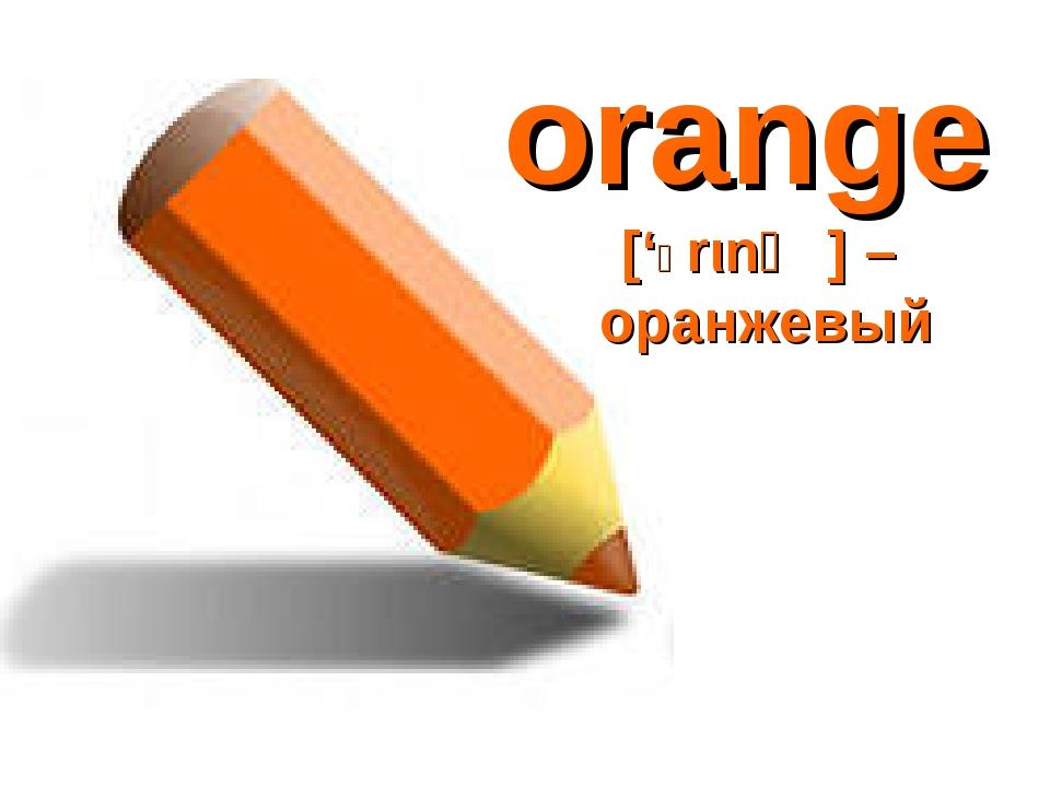 orange ['Ɔrιnʤ] – оранжевый