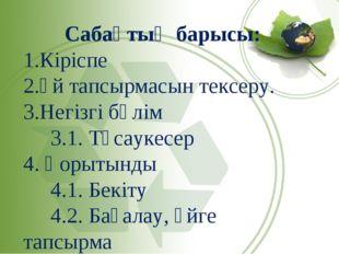 Сабақтың барысы: Кіріспе Үй тапсырмасын тексеру. Негізгі бөлім 3.1. Тұсаукесе