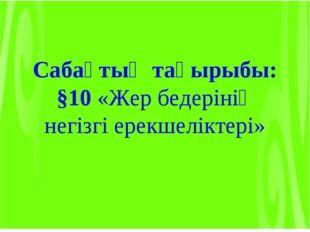 Сабақтың тақырыбы: §10 «Жер бедерінің негізгі ерекшеліктері»