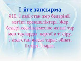 Үйге тапсырма §10. Қазақстан жер бедерінің негізгі ерекшеліктері. Жер бедері