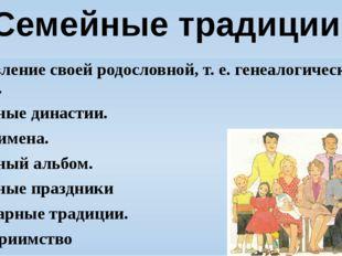 Составление своей родословной, т. е. генеалогического дерева. Семейные династ