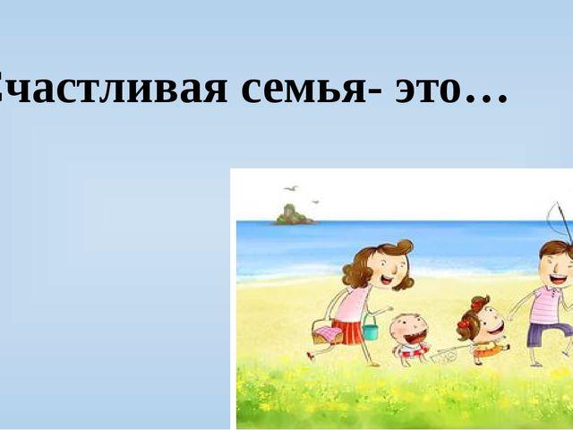 Счастливая семья- это…