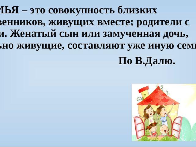СЕМЬЯ – это совокупность близких родственников, живущих вместе; родители с д...