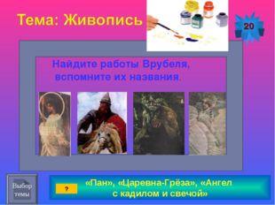 «Пан», «Царевна-Грёза», «Ангел с кадилом и свечой» 20 Найдите работы Врубеля,