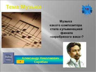 Александр Николаевич Скрябин 10 Выбор темы Музыка какого композитора стала ку
