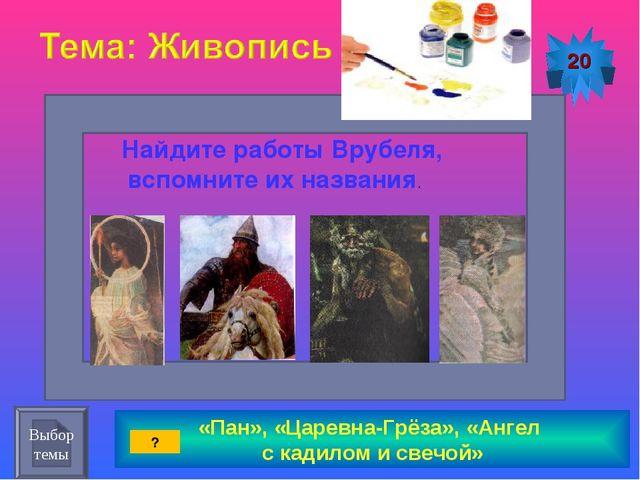 «Пан», «Царевна-Грёза», «Ангел с кадилом и свечой» 20 Найдите работы Врубеля,...