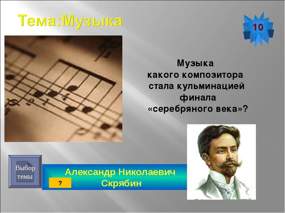 Александр Николаевич Скрябин 10 Выбор темы Музыка какого композитора стала ку...
