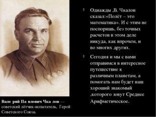 Однажды ,В. Чкалов сказал:«Полёт – это математика». И с этим не поспоришь, бе