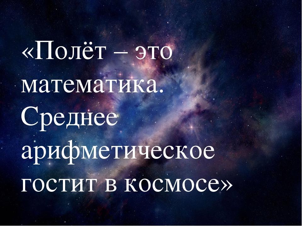 «Полёт – это математика. Среднее арифметическое гостит в космосе»